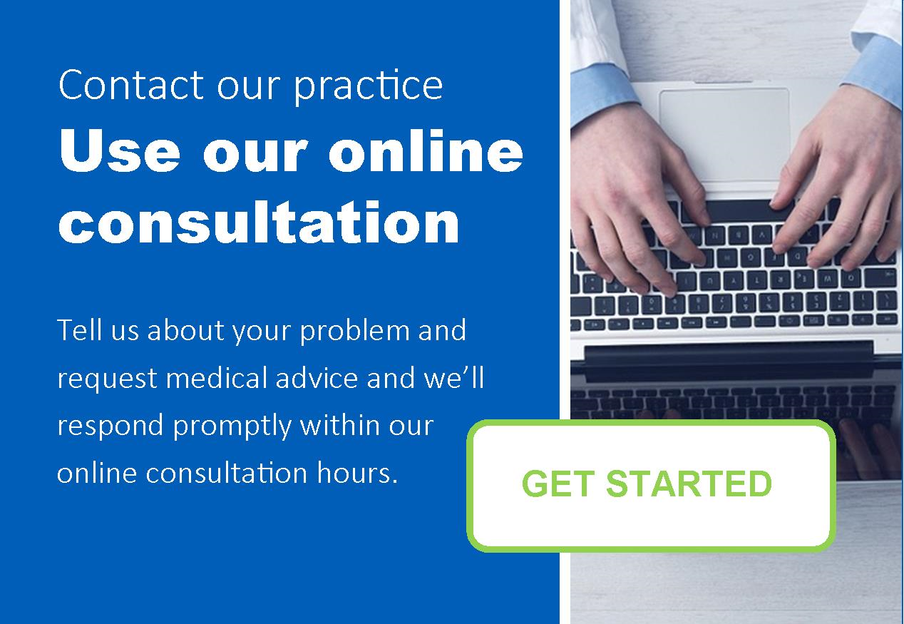 Contact our practice. Use our online consultation.  Tell us about your problem and request medical advice and we'll respond promptly within our online consultation hours.